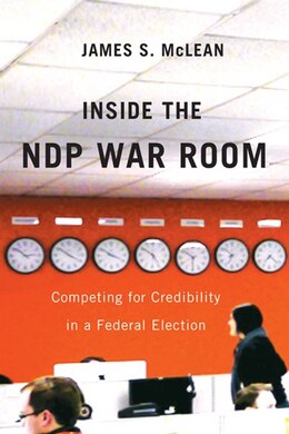 Book Inside the NDP War Room: Competing for Credibility in a Federal Election by James S. McLean
