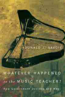 Whatever Happened to the Music Teacher?: How Government Decides and Why by Donald J. Savoie