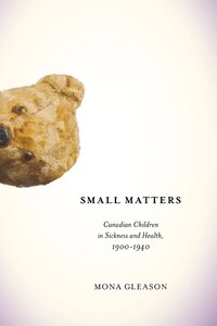 Small Matters: Canadian Children in Sickness and Health, 1900-1940