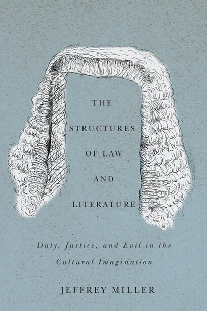 The Structures of Law and Literature: Duty, Justice, and Evil in the Cultural Imagination by Jeffrey Miller
