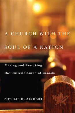 Book A Church with the Soul of a Nation: Making and Remaking the United Church of Canada by Phyllis D. Airhart