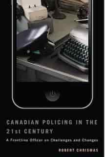 Canadian Policing in the 21st Century: A Frontline Officer on Challenges and Changes by Robert Chrismas