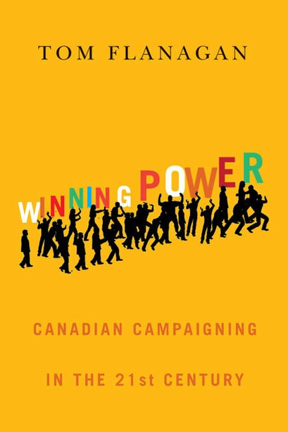 Winning Power: Canadian Campaigning in the Twenty-First Century by Tom Flanagan