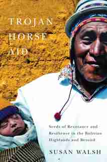 Trojan-Horse Aid: Seeds of Resistance and Resilience in the Bolivian Highlands and Beyond by Susan Walsh