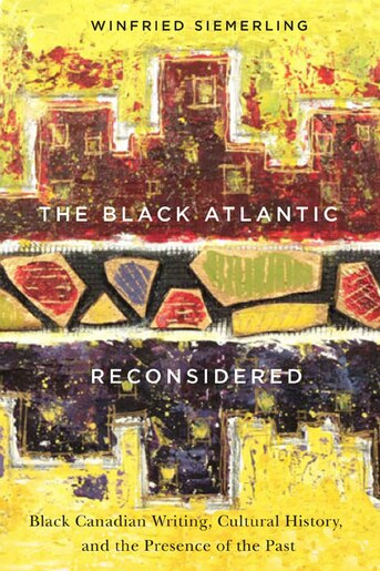 The Black Atlantic Reconsidered: Black Canadian Writing, Cultural History, and the Presence of the Past by Winfried Siemerling
