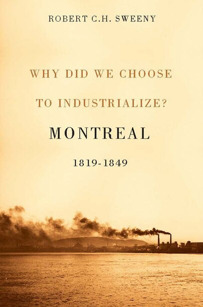 Why Did We Choose to Industrialize?: Montreal, 1819-1849 by Robert C.h. Sweeny