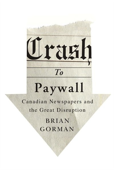 Crash to Paywall: Canadian Newspapers and the Great Disruption by Brian Gorman