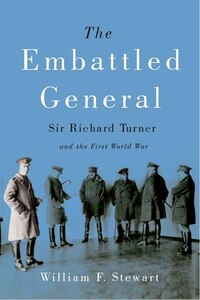 The Embattled General: Sir Richard Turner and the First World War