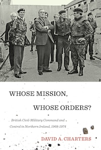 Whose Mission, Whose Orders?: British Civil-Military Command and Control in Northern Ireland, 1968…
