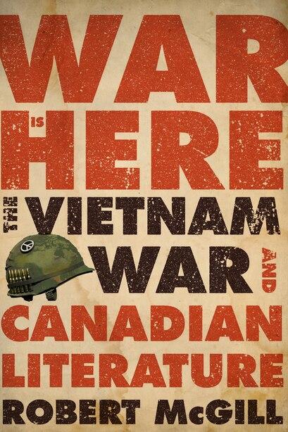 War Is Here: The Vietnam War and Canadian Literature by Robert Mcgill