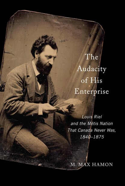 The Audacity Of His Enterprise: Louis Riel And The Métis Nation That Canada Never Was, 1840-1875 by M.Max Hamon