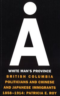 A White Mans Province: British Columbia Politicians and Chinese and Japanese Immigrants, 1858-1914