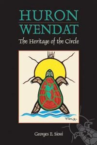 Huron-Wendat: The Heritage of the Circle by Georges F. Sioui