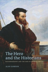 The Hero and the Historians: Historiography and the Uses of Jacques Cartier
