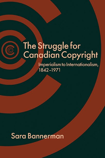 The Struggle for Canadian Copyright: Imperialism to Internationalism, 1842-1971 by Sara Bannerman
