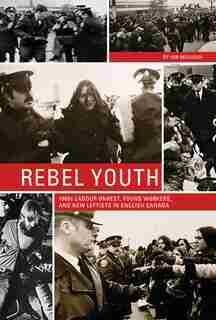 Rebel Youth: 1960s Labour Unrest, Young Workers, and New Leftists in English Canada de Ian Milligan