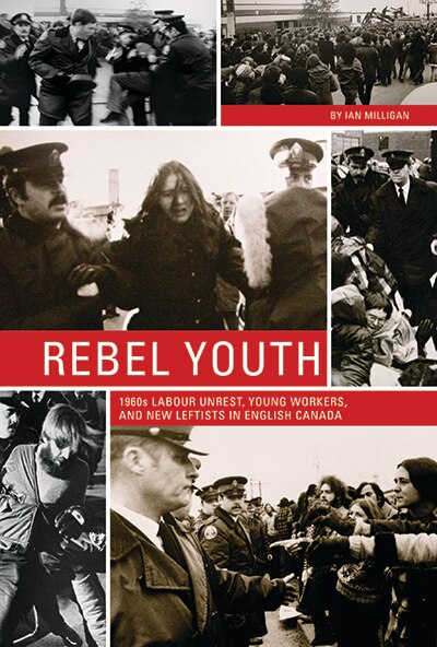 Rebel Youth: 1960s Labour Unrest, Young Workers, and New Leftists in English Canada by Ian Milligan