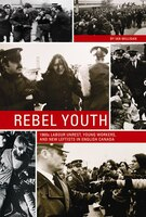 Rebel Youth: 1960s Labour Unrest, Young Workers, and New Leftists in English Canada