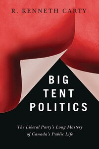 Big Tent Politics: The Liberal Party's Long Mastery of Canada's Public Life