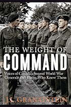 The Weight of Command: Voices of Canadas Second World War Generals and Those Who Knew Them
