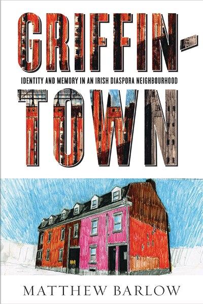 Griffintown: Identity and Memory in an Irish Diaspora Neighbourhood by Matthew Barlow