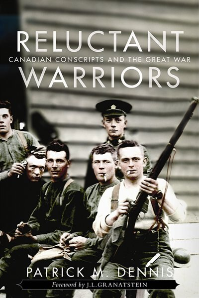 Reluctant Warriors: Canadian Conscripts and the Great War by Patrick M. Dennis