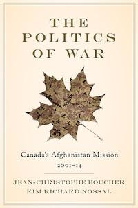 The Politics of War: Canadas Afghanistan Mission, 2001-14