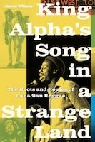 King Alpha's Song in a Strange Land: The Roots and Routes of Canadian Reggae