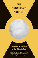 The Nuclear North: Histories Of Canada In The Atomic Age