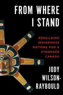From Where I Stand: Rebuilding Indigenous Nations For A Stronger Canada by Jody Wilson-raybould