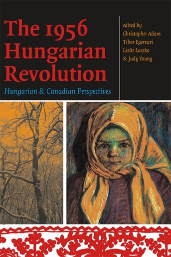The 1956 Hungarian Revolution: Hungarian and Canadian Perspectives by Christopher Adam