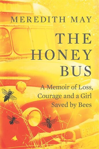 The Honey Bus: A Memoir Of Loss, Courage And A Girl Saved By Bees by Meredith May