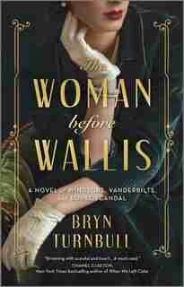 The Woman Before Wallis: A Novel Of Windsors, Vanderbilts, And Royal Scandal by Bryn Turnbull