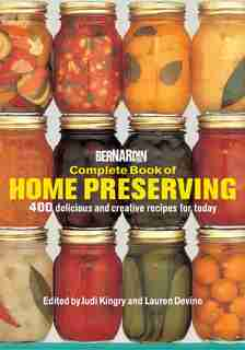 Bernardin Complete Book Of Home Preserving: 400 Delicious And Creative Recipes For Today by Judi Kingry