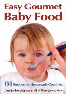 Easy Gourmet Baby Food: 150 Recipes For Homemade Goodness by Jordan Wagman
