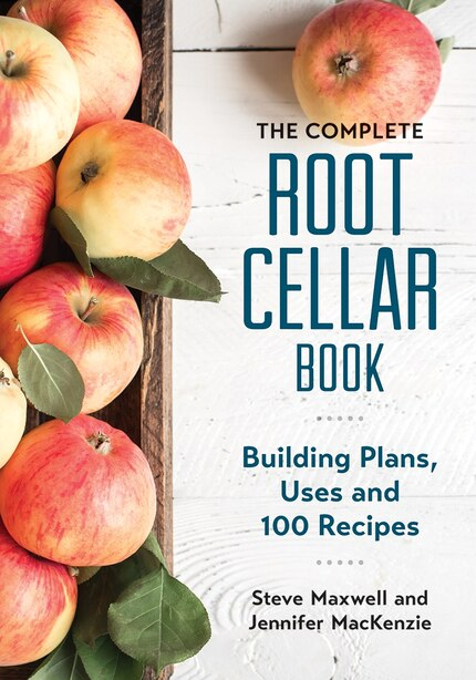 The Complete Root Cellar Book: Building Plans, Uses and 100 Recipes by Steve Maxwell