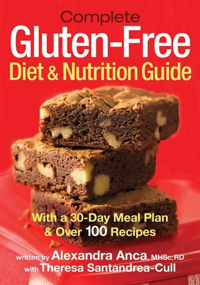 Complete Gluten-Free Diet and Nutrition  Guide: With a 30-Day Meal Plan and Over 100 Recipes by Alexandra Anca