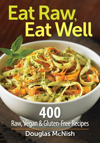 Eat Raw, Eat Well: 400 Raw, Vegan And Gluten-free Recipes by Douglas Mcnish