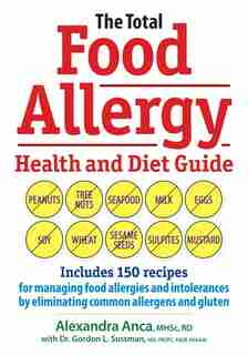 The Total Food Allergy Health and Diet Guide: Includes 150 Recipes for Managing Food Allergies and Intolerances by Eliminating Common Allergens a by Alexandra Anca