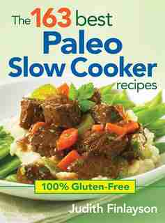 The 163 Best Paleo Slow Cooker Recipes: 100% Gluten-Free by Judith Finlayson