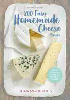 200 Easy Homemade Cheese Recipes: From Cheddar and Brie to Butter and Yogurt by Debra Amrein-Boyes