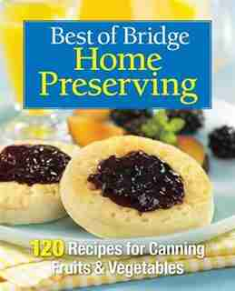 Best of Bridge Home Preserving: 120 Recipes for Jams, Jellies, Marmalades, Pickles and More by The Editors of Best of Bridge