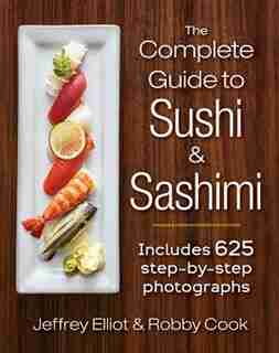 The Complete Guide To Sushi And Sashimi: Includes 625 Step-by-step Photographs by Jeffrey Elliot