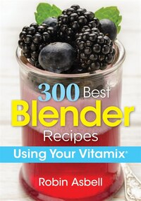 300 Best Blender Recipes: Using Your Vitamix