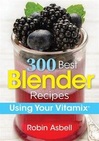 300 Best Blender Recipes: Using Your Vitamix