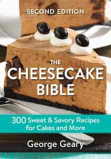 The Cheesecake Bible: 300 Sweet And Savory Recipes For Cakes And More by George Geary