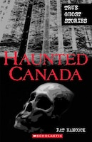 Haunted Canada: True Ghost Stories: True Ghost Stories