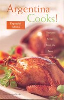 Argentina Cooks! Expanded Edition: Treasured Recipes From The Nine Regions Of Argentina