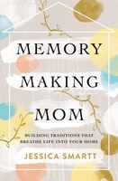 Memory-making Mom: Building Traditions That Breathe Life Into Your Home