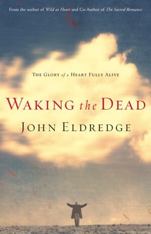 Waking The Dead: The Glory Of A Heart Fully Alive by John Eldredge